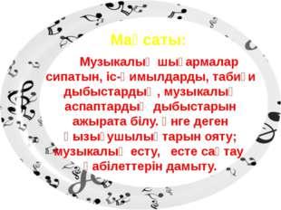 Мақсаты: Музыкалық шығармалар сипатын, іс-қимылдарды, табиғи дыбыстардың, муз
