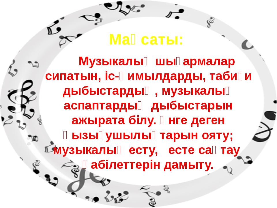 Мақсаты: Музыкалық шығармалар сипатын, іс-қимылдарды, табиғи дыбыстардың, муз...