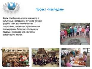 Проект «Наследие» Цель: приобщение детей к знакомству с культурным наследием