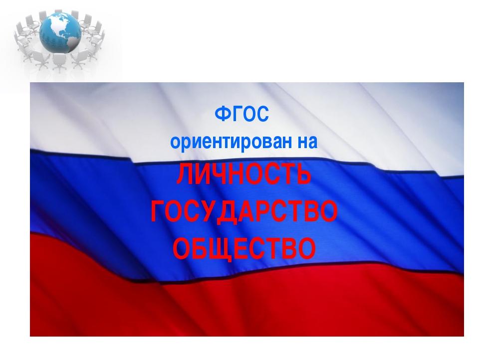 ФГОС ориентирован на ЛИЧНОСТЬ ГОСУДАРСТВО ОБЩЕСТВО
