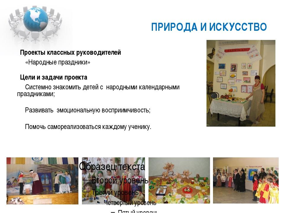 ПРИРОДА И ИСКУССТВО Проекты классных руководителей «Народные праздники» Цели...
