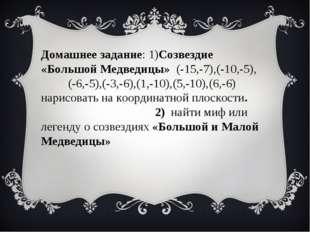 Домашнее задание:1)Созвездие «Большой Медведицы» (-15,-7),(-10,-5), (-6,-5),