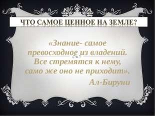 «Знание- самое превосходное из владений. Все стремятся к нему, само же оно не