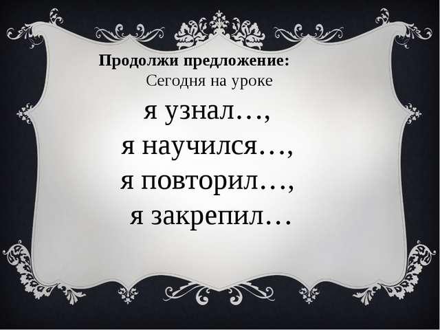 Продолжи предложение: Сегодня на уроке я узнал…, я научился…, я повторил…, я...