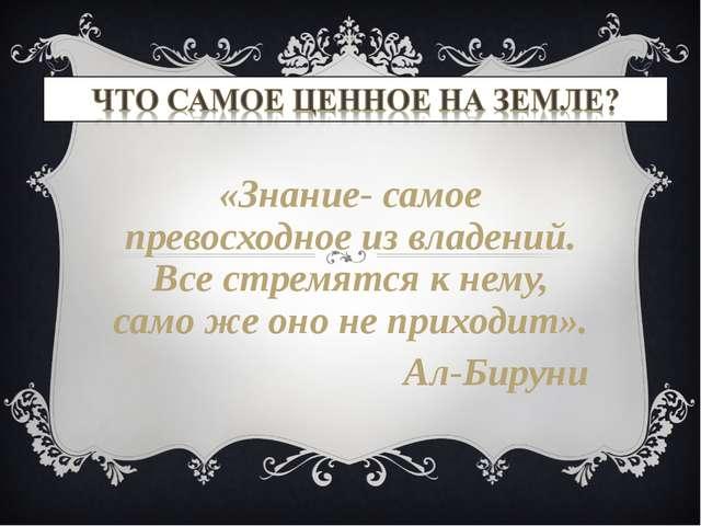 «Знание- самое превосходное из владений. Все стремятся к нему, само же оно не...
