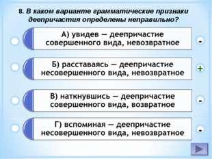 8. В каком варианте грамматические признаки деепричастия определены неправиль