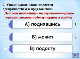 2. Укажи какое слово является деепричастием в предложении. Пеликан поднявшись