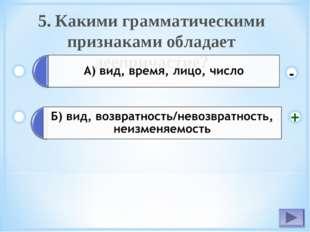 5. Какими грамматическими признаками обладает деепричастие? - +