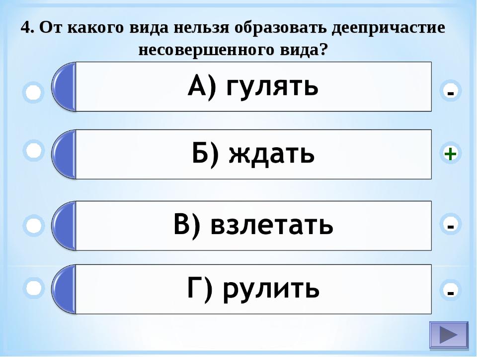 4. От какого вида нельзя образовать деепричастие несовершенного вида? - - + -