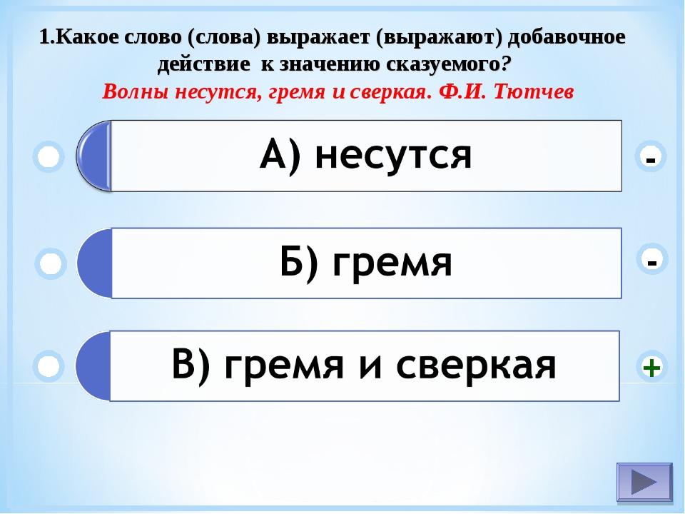 1.Какое слово (слова) выражает (выражают) добавочное действие к значению сказ...