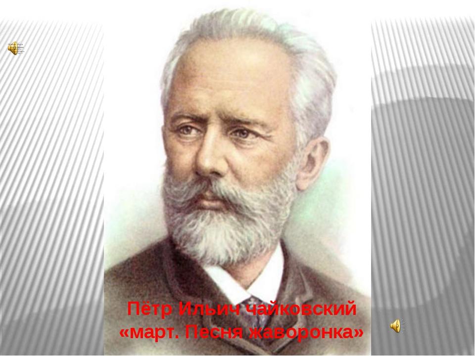 Пётр Ильич чайковский «март. Песня жаворонка»