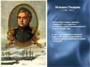 Михаил Лазарев ( 1788 -1851) Русский флотоводец, адмирал. Совершил 3 кругосве