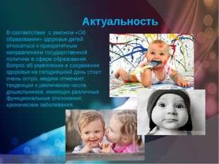 Актуальность В соответствии с законом «Об образовании» здоровье детей относит
