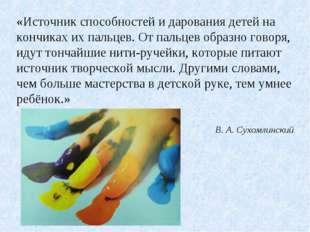 «Источник способностей и дарования детей на кончиках их пальцев. От пальцев о