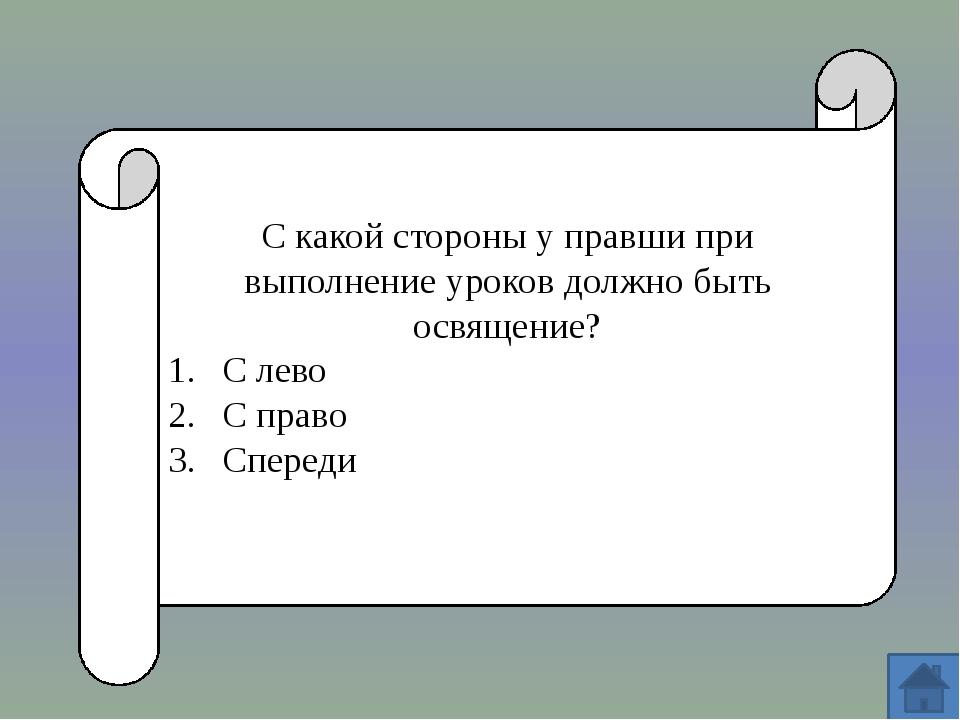 С какой стороны у правши при выполнение уроков должно быть освящение? С лево...