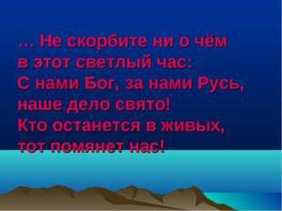 … Не скорбите ни о чём в этот светлый час: С нами Бог, за нами Русь, наше дел
