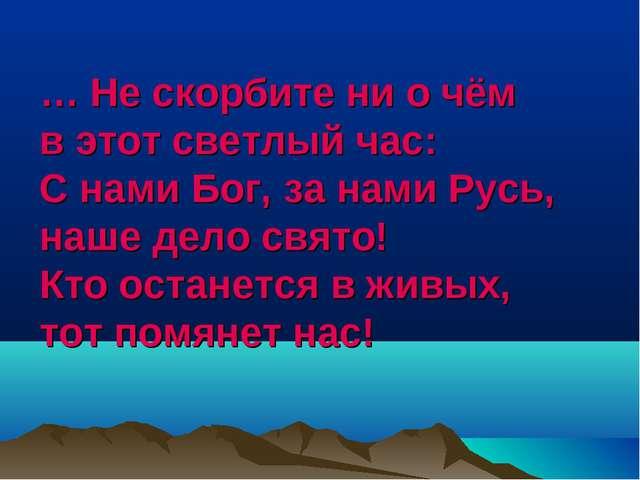 … Не скорбите ни о чём в этот светлый час: С нами Бог, за нами Русь, наше дел...