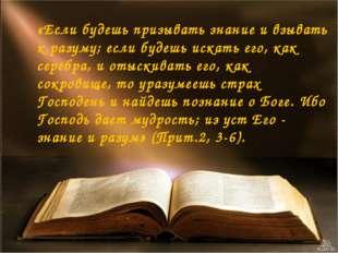 «Если будешь призывать знание и взывать к разуму; если будешь искать его, как