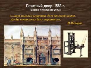 Печатный двор. 1563 г. Москва. Никольская улица «…царь повелел устроить дом о