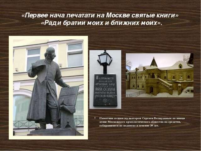 «Первее нача печатати на Москве святые книги» «Ради братии моих и ближних мои...