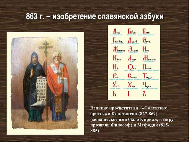 863 г. – изобретение славянской азбуки Великие просветители («Солунские брать...