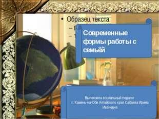 Современные формы работы с семьёй Выполнила социальный педагог г. Камень-на-