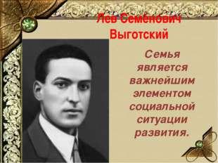 Лев Семёнович Выготский Семья является важнейшим элементом социальной ситуаци