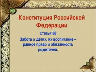 Конституция Российской Федерации Статья 38 Забота о детях, их воспитание – ра