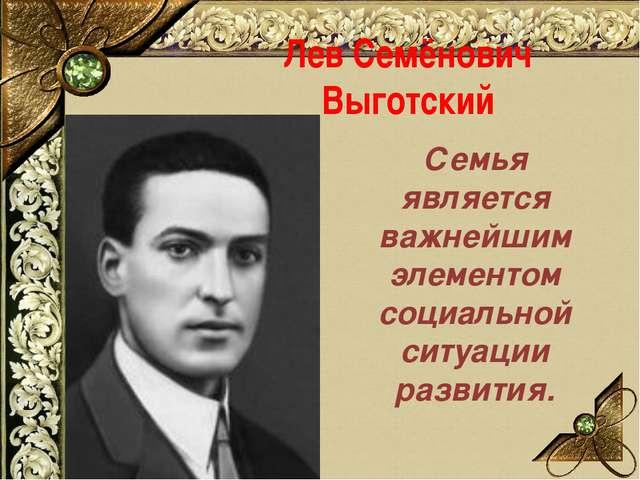 Лев Семёнович Выготский Семья является важнейшим элементом социальной ситуаци...