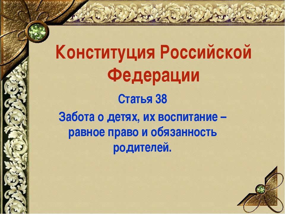 Конституция Российской Федерации Статья 38 Забота о детях, их воспитание – ра...
