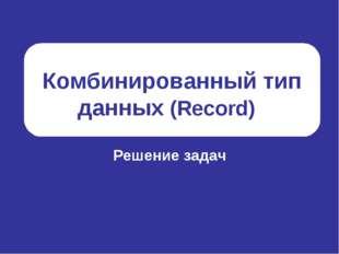 Комбинированный тип данных (Record) Решение задач