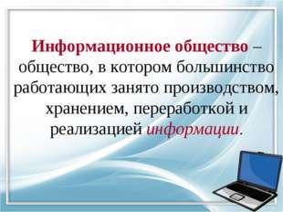 Информационное общество – общество, в котором большинство работающих занято п