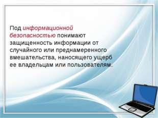 Под информационной безопасностью понимают защищенность информации от случайно