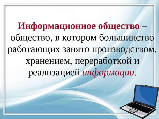 Информационное общество – общество, в котором большинство работающих занято п...