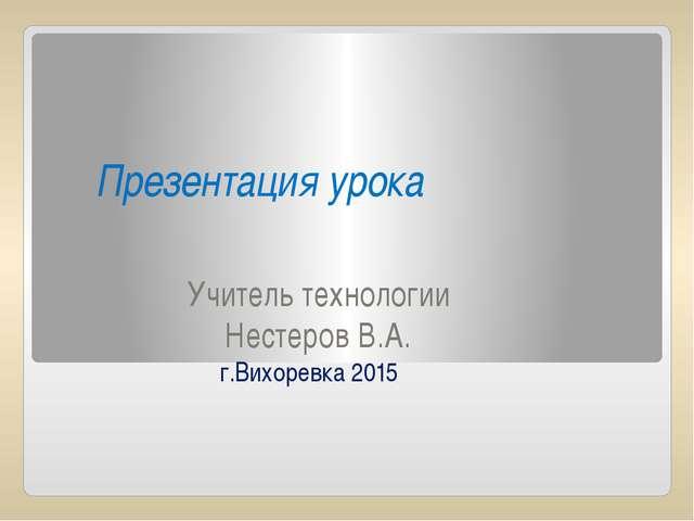 Учитель технологии Нестеров В.А. г.Вихоревка 2015 Презентация урока