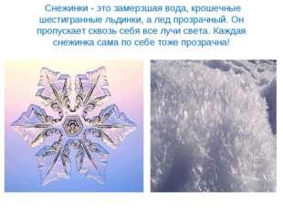 Снежинки - это замерзшая вода, крошечные шестигранные льдинки, а лед прозрач