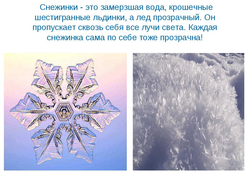 Снежинки - это замерзшая вода, крошечные шестигранные льдинки, а лед прозрач...