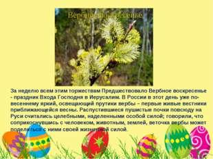 За неделю всем этим торжествам Предшествовало Вербное воскресенье - праздник
