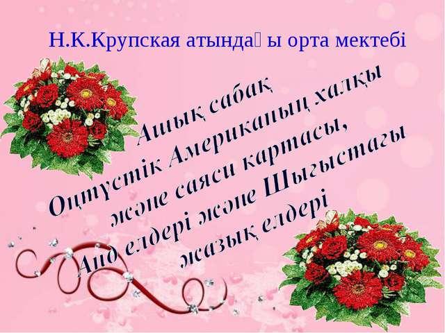 Н.К.Крупская атындағы орта мектебі Н.К.Крупская атындағы орта мектебі