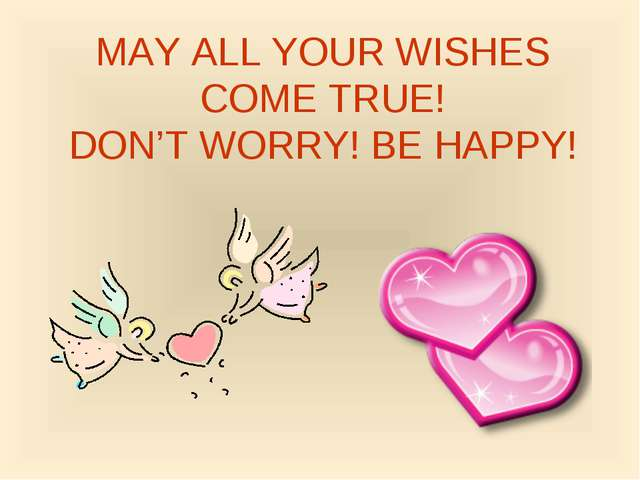 MAY ALL YOUR WISHES COME TRUE! DON'T WORRY! BE HAPPY!