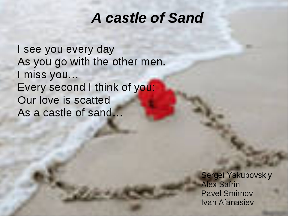 A castle of Sand I see you every day As you go with the other men. I miss you...