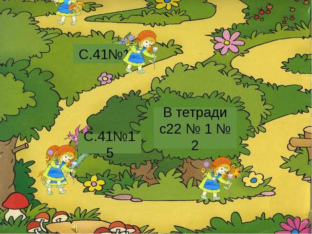 В тетради с22 № 1 № 2 С.41№15 С.41№14