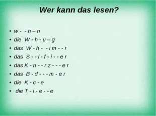 Wer kann das lesen? w - - n – n die W - h - u – g das W - h - - i m - - r da