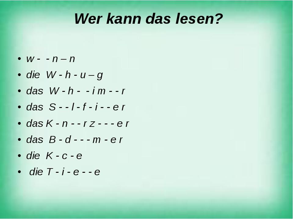 Wer kann das lesen? w - - n – n die W - h - u – g das W - h - - i m - - r da...