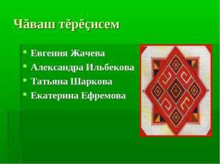Чăваш тĕрĕçисем Евгения Жачева Александра Ильбекова Татьяна Шаркова Екатерина