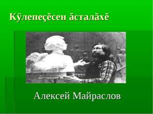 Кÿлепеçĕсен ăсталăхĕ Алексей Майраслов