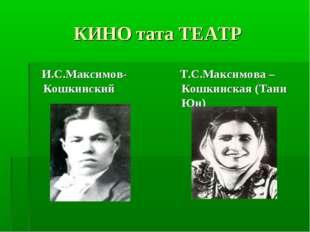 КИНО тата ТЕАТР И.С.Максимов-Кошкинский Т.С.Максимова –Кошкинская (Тани Юн)