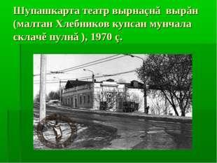 Шупашкарта театр вырнаçнă вырăн (малтан Хлебников купсан мунчала склачĕ пулнă