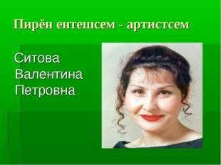 Пирĕн ентешсем - артистсем Ситова Валентина Петровна