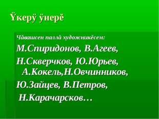 Ÿкерÿ ÿнерĕ Чăвашсен паллă художникĕсем: М.Спиридонов, В.Агеев, Н.Скверчков,